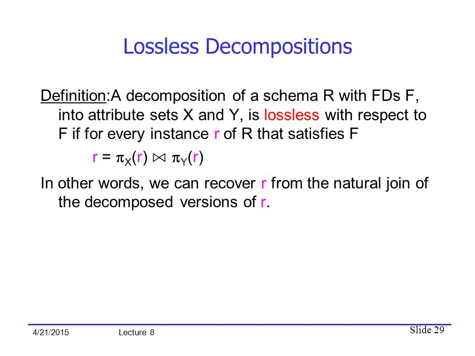 Slide 29 4/21/2015 Lecture 8 Lossless Decompositions Definition:A decomposition of a schema R with FDs F, into attribute sets X and Y, is lossless wit