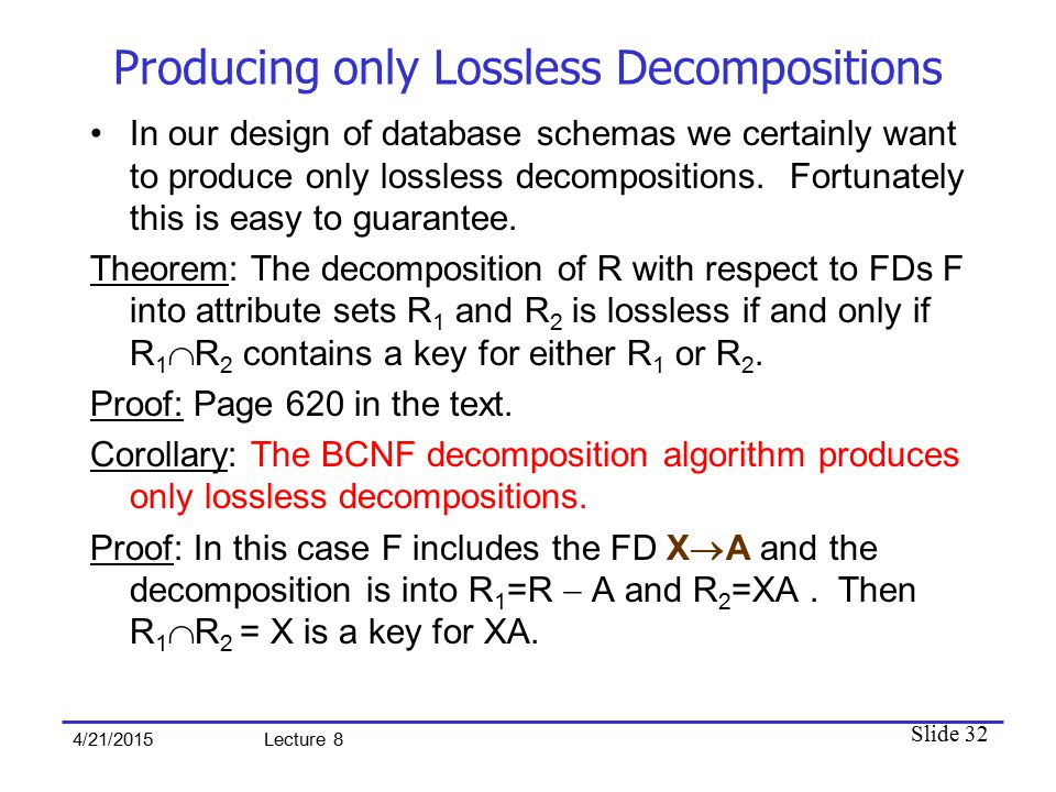 Slide 32 4/21/2015 Lecture 8 Producing only Lossless Decompositions In our design of database schemas we certainly want to produce only lossless decompositions.