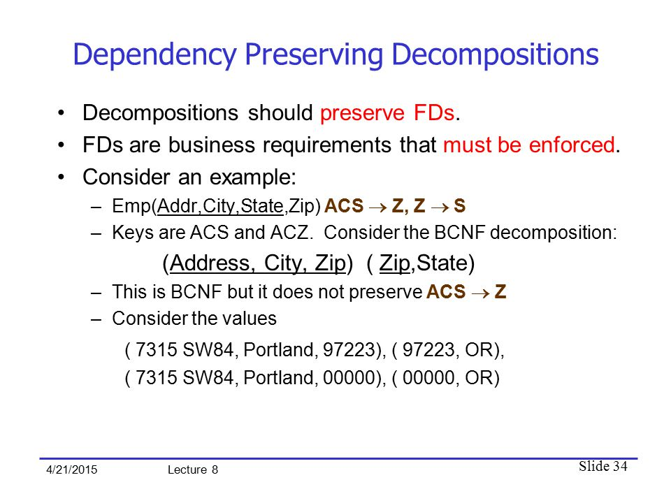 Slide 34 4/21/2015 Lecture 8 Dependency Preserving Decompositions Decompositions should preserve FDs.