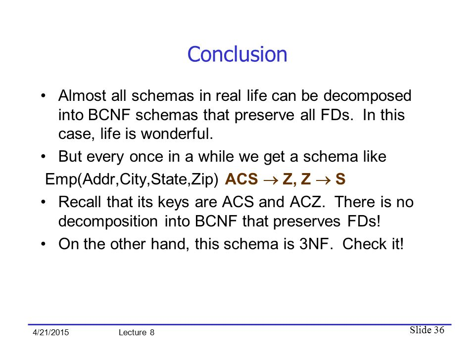 Slide 36 4/21/2015 Lecture 8 Conclusion Almost all schemas in real life can be decomposed into BCNF schemas that preserve all FDs. In this case, life