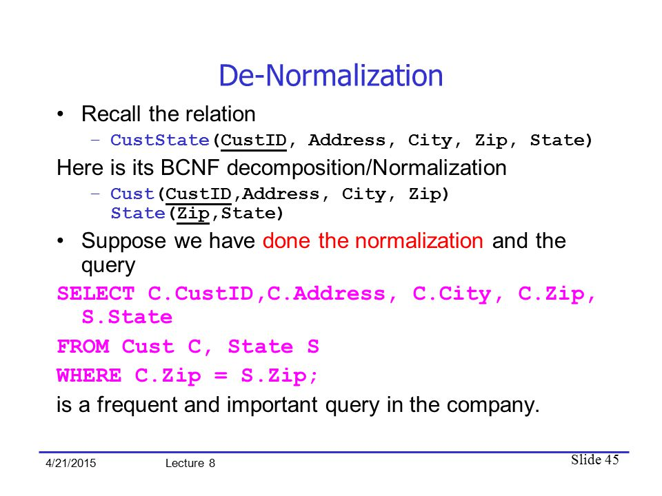 Slide 45 4/21/2015 Lecture 8 De-Normalization Recall the relation –CustState(CustID, Address, City, Zip, State) Here is its BCNF decomposition/Normalization –Cust(CustID,Address, City, Zip) State(Zip,State) Suppose we have done the normalization and the query SELECT C.CustID,C.Address, C.City, C.Zip, S.State FROM Cust C, State S WHERE C.Zip = S.Zip; is a frequent and important query in the company.