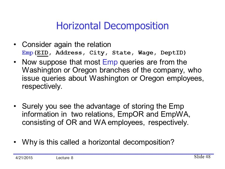 Slide 48 4/21/2015 Lecture 8 Horizontal Decomposition Consider again the relation Emp(EID, Address, City, State, Wage, DeptID) Now suppose that most Emp queries are from the Washington or Oregon branches of the company, who issue queries about Washington or Oregon employees, respectively.
