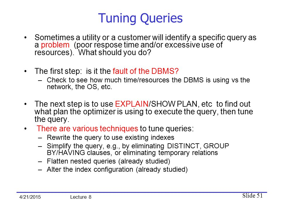 Slide 51 4/21/2015 Lecture 8 Tuning Queries Sometimes a utility or a customer will identify a specific query as a problem (poor respose time and/or excessive use of resources).
