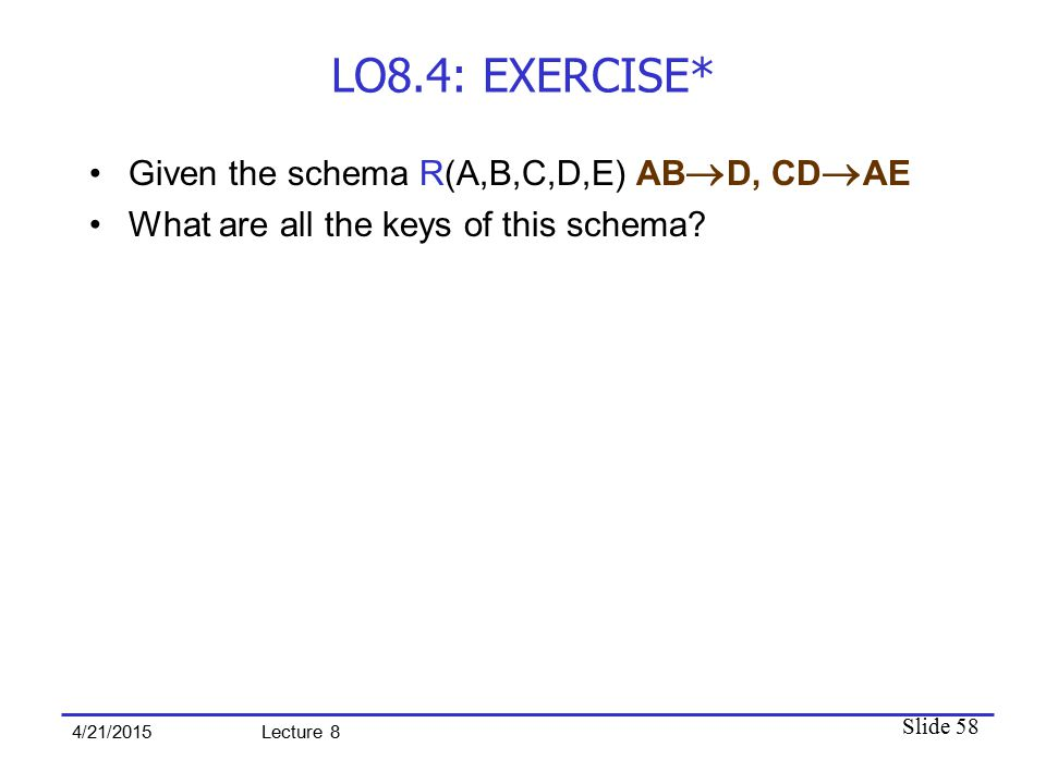 Slide 58 4/21/2015 Lecture 8 LO8.4: EXERCISE* Given the schema R(A,B,C,D,E) AB  D, CD  AE What are all the keys of this schema?