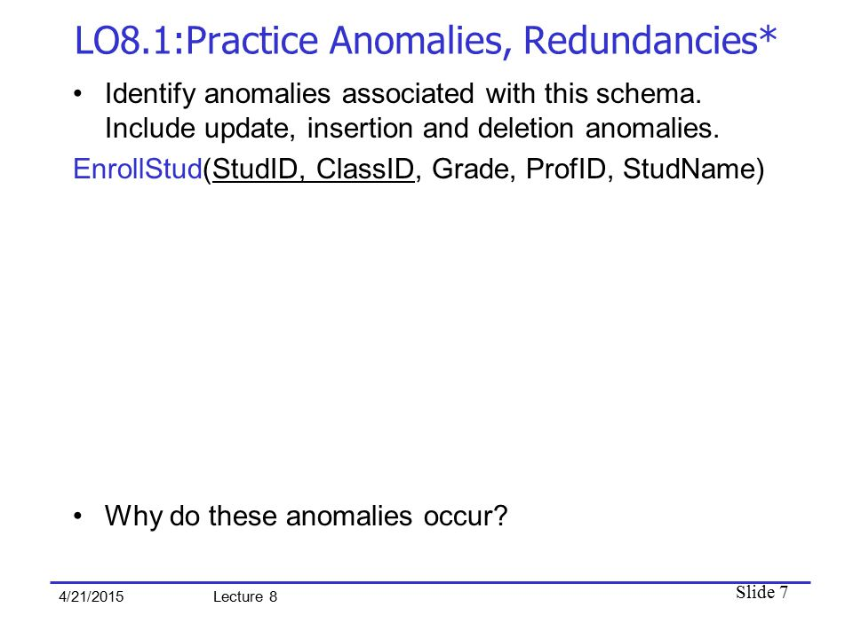 Slide 7 4/21/2015 Lecture 8 LO8.1:Practice Anomalies, Redundancies* Identify anomalies associated with this schema. Include update, insertion and dele