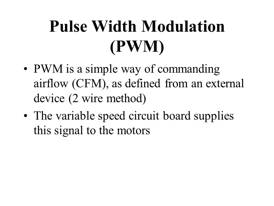 Pulse Width Modulation (PWM) PWM is a simple way of commanding airflow (CFM), as defined from an external device (2 wire method) The variable speed ci