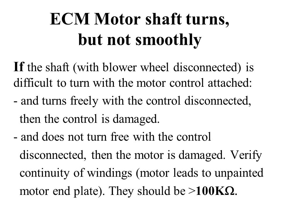 ECM Motor shaft turns, but not smoothly If the shaft (with blower wheel disconnected) is difficult to turn with the motor control attached: - and turn
