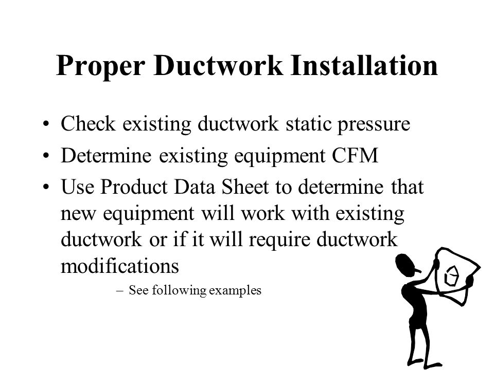 Proper Ductwork Installation Check existing ductwork static pressure Determine existing equipment CFM Use Product Data Sheet to determine that new equ