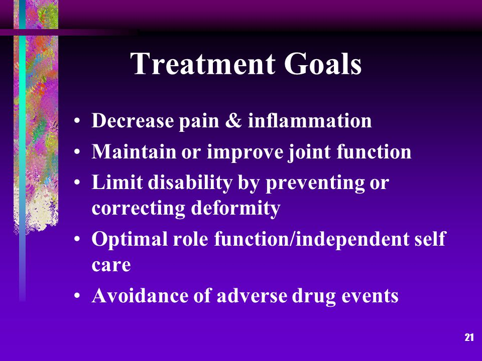21 Treatment Goals Decrease pain & inflammation Maintain or improve joint function Limit disability by preventing or correcting deformity Optimal role function/independent self care Avoidance of adverse drug events