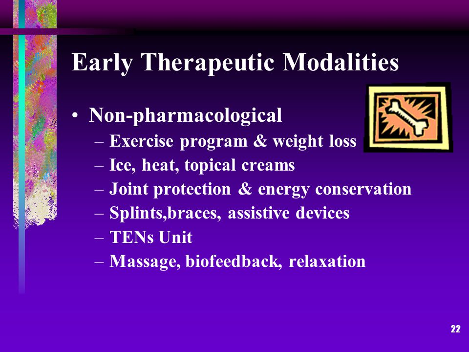 22 Early Therapeutic Modalities Non-pharmacological –Exercise program & weight loss –Ice, heat, topical creams –Joint protection & energy conservation –Splints,braces, assistive devices –TENs Unit –Massage, biofeedback, relaxation