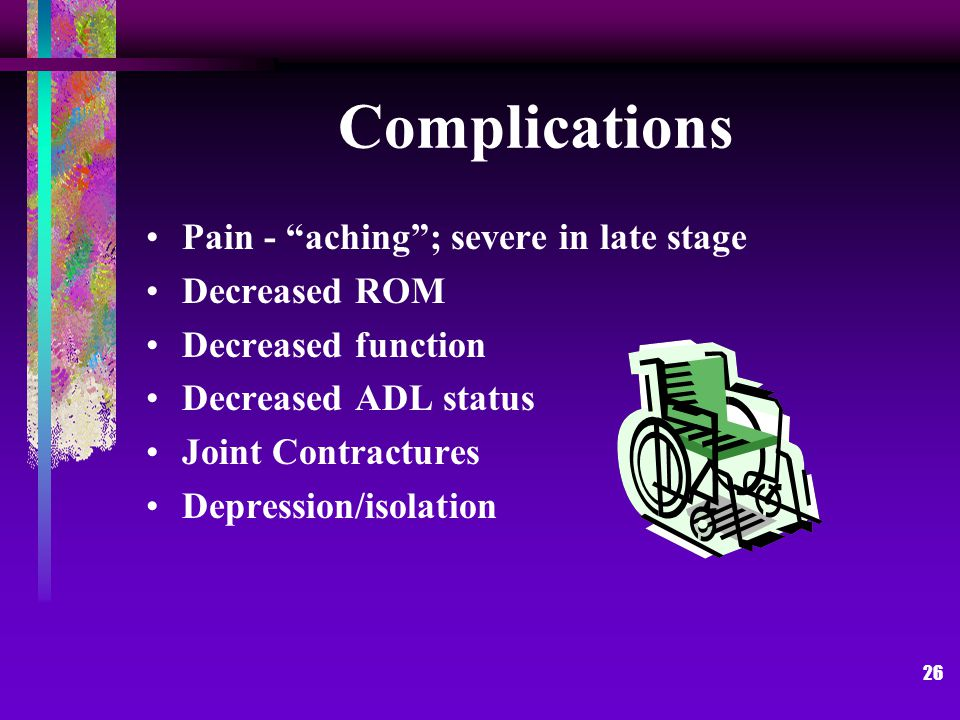 26 Complications Pain - aching ; severe in late stage Decreased ROM Decreased function Decreased ADL status Joint Contractures Depression/isolation