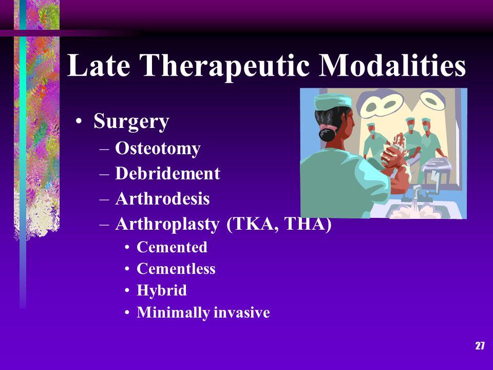 27 Late Therapeutic Modalities Surgery –Osteotomy –Debridement –Arthrodesis –Arthroplasty (TKA, THA) Cemented Cementless Hybrid Minimally invasive