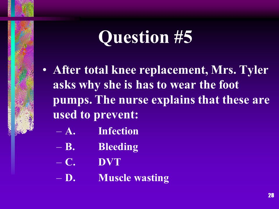 28 Question #5 After total knee replacement, Mrs. Tyler asks why she is has to wear the foot pumps.