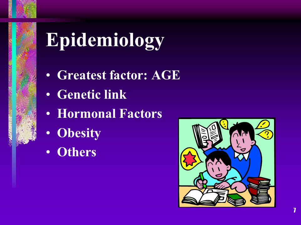 7 Epidemiology Greatest factor: AGE Genetic link Hormonal Factors Obesity Others