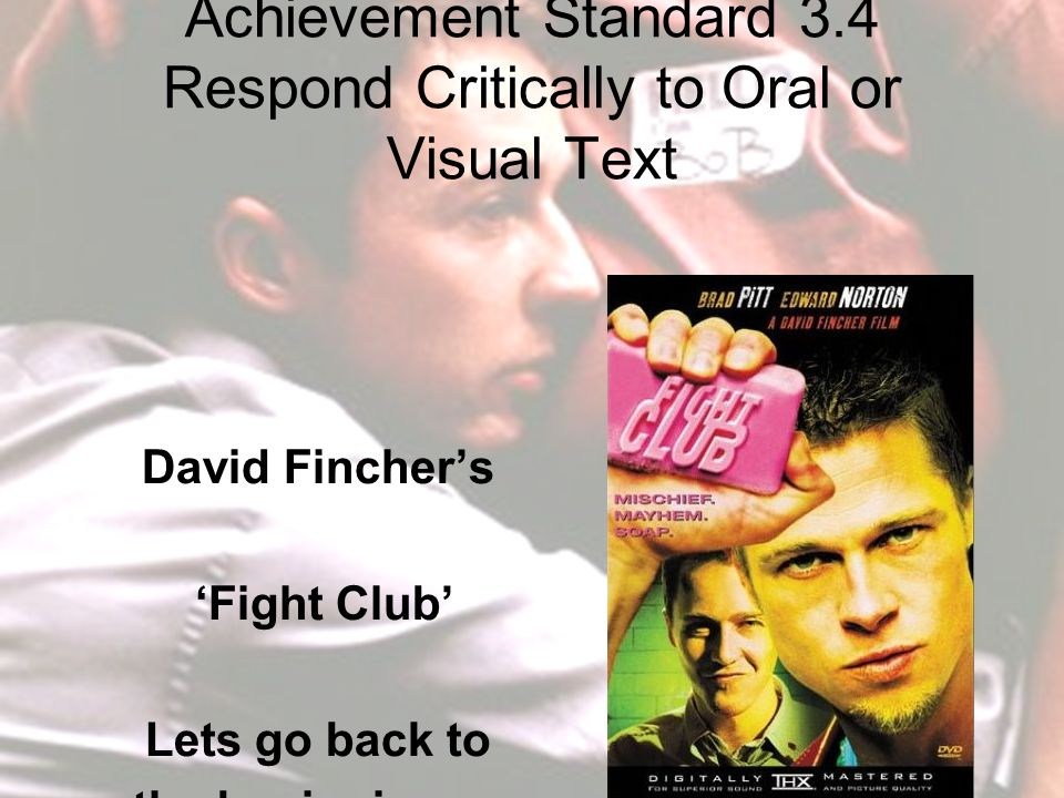 Achievement Standard 3.4 Respond Critically to Oral or Visual Text David Fincher's 'Fight Club' Lets go back to the beginning …