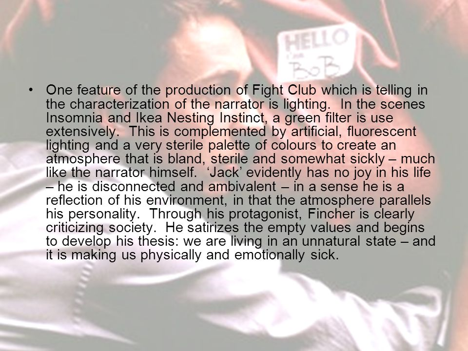 One feature of the production of Fight Club which is telling in the characterization of the narrator is lighting.