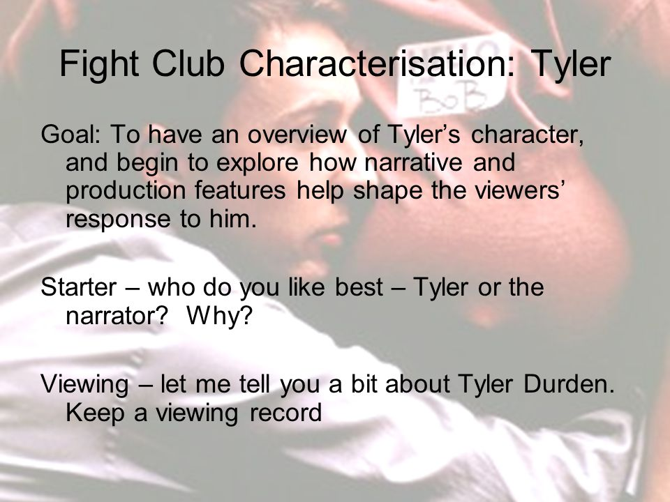 Fight Club Characterisation: Tyler Goal: To have an overview of Tyler's character, and begin to explore how narrative and production features help shape the viewers' response to him.