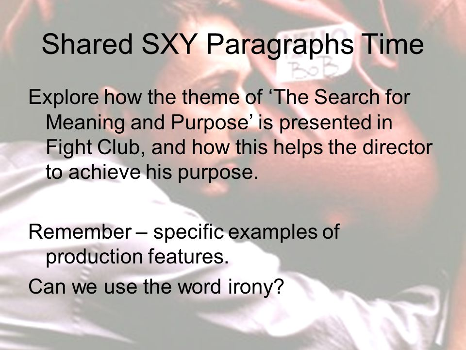 Shared SXY Paragraphs Time Explore how the theme of 'The Search for Meaning and Purpose' is presented in Fight Club, and how this helps the director to achieve his purpose.