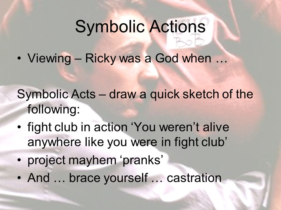 Symbolic Actions Viewing – Ricky was a God when … Symbolic Acts – draw a quick sketch of the following: fight club in action 'You weren't alive anywhere like you were in fight club' project mayhem 'pranks' And … brace yourself … castration