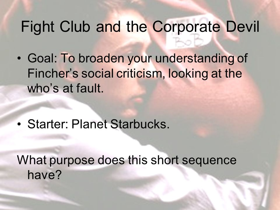 Fight Club and the Corporate Devil Goal: To broaden your understanding of Fincher's social criticism, looking at the who's at fault.