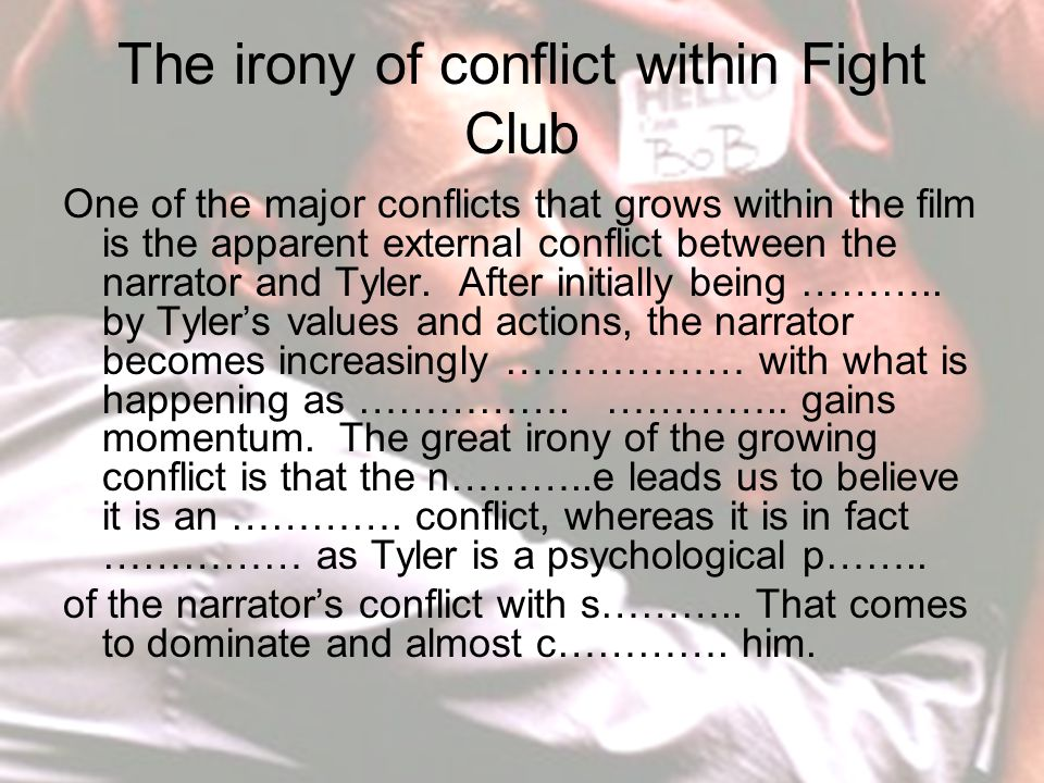 The irony of conflict within Fight Club One of the major conflicts that grows within the film is the apparent external conflict between the narrator and Tyler.