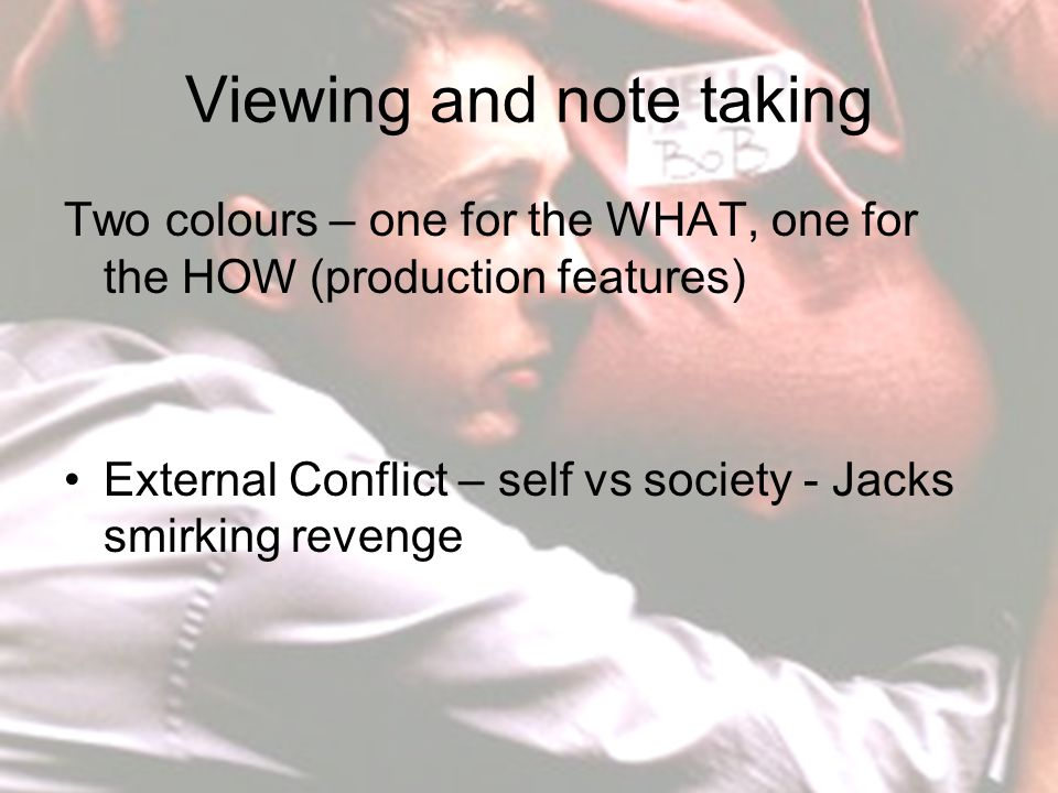 Viewing and note taking Two colours – one for the WHAT, one for the HOW (production features) External Conflict – self vs society - Jacks smirking revenge