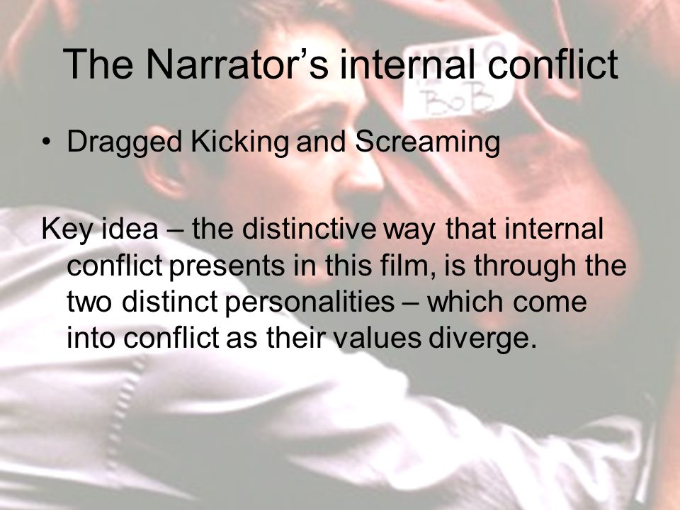 The Narrator's internal conflict Dragged Kicking and Screaming Key idea – the distinctive way that internal conflict presents in this film, is through the two distinct personalities – which come into conflict as their values diverge.