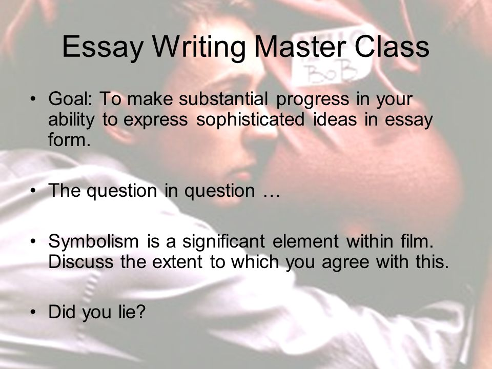 Essay Writing Master Class Goal: To make substantial progress in your ability to express sophisticated ideas in essay form.