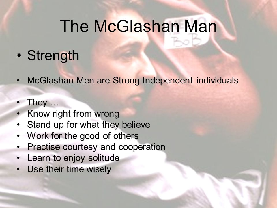 The McGlashan Man Strength McGlashan Men are Strong Independent individuals They … Know right from wrong Stand up for what they believe Work for the good of others Practise courtesy and cooperation Learn to enjoy solitude Use their time wisely