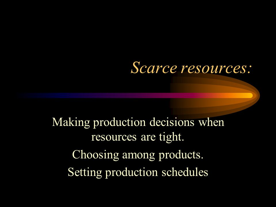 Scarce resources: Making production decisions when resources are tight. Choosing among products. Setting production schedules