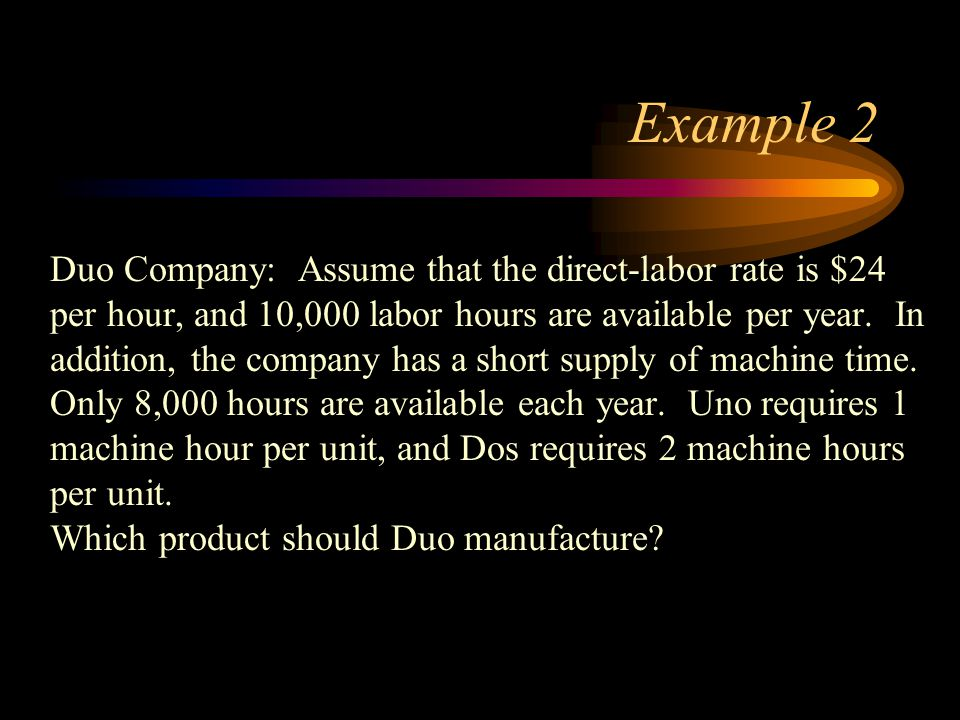 Example 2 Duo Company: Assume that the direct-labor rate is $24 per hour, and 10,000 labor hours are available per year. In addition, the company has