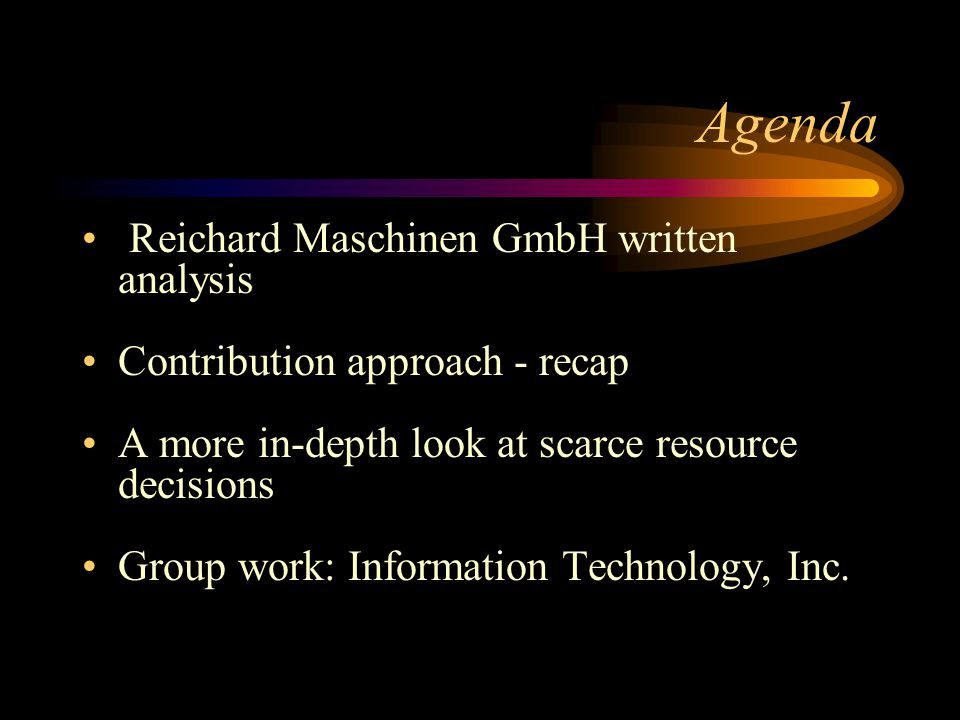Agenda Reichard Maschinen GmbH written analysis Contribution approach - recap A more in-depth look at scarce resource decisions Group work: Informatio
