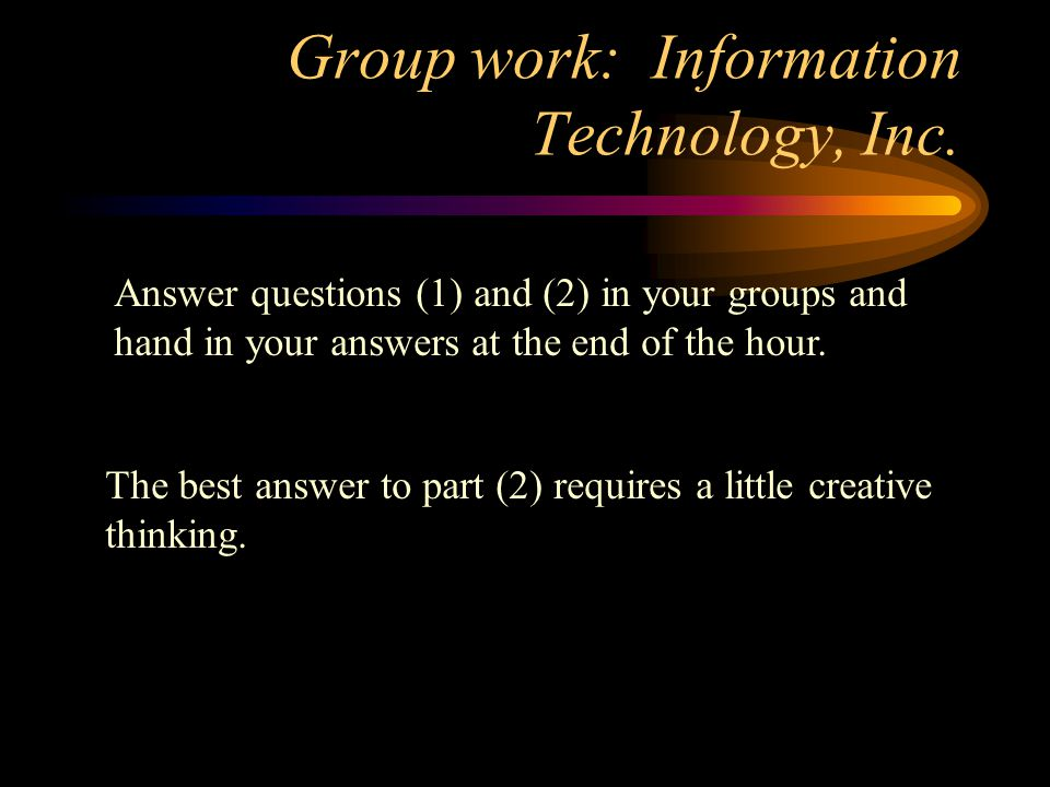 Group work: Information Technology, Inc. Answer questions (1) and (2) in your groups and hand in your answers at the end of the hour. The best answer