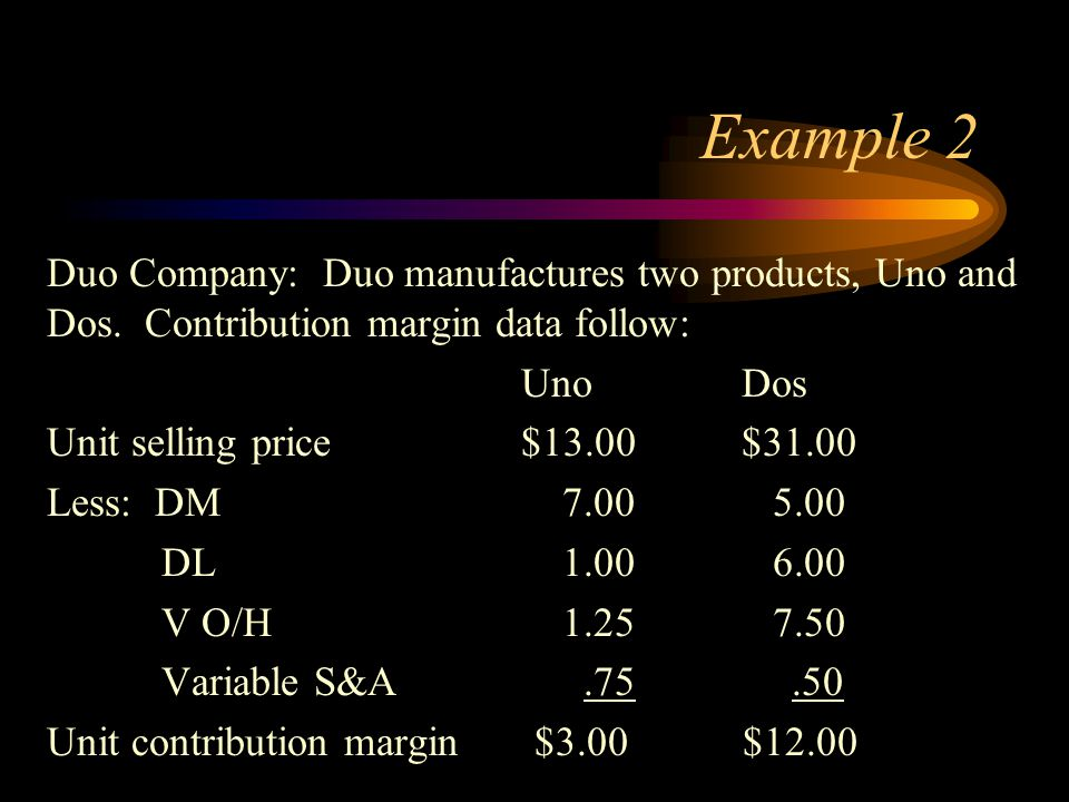 Example 2 Duo Company: Duo manufactures two products, Uno and Dos. Contribution margin data follow: UnoDos Unit selling price$13.00$31.00 Less: DM 7.0