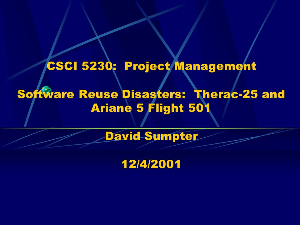 CSCI 5230: Project Management Software Reuse Disasters: Therac-25 and Ariane 5 Flight 501 David Sumpter 12/4/2001