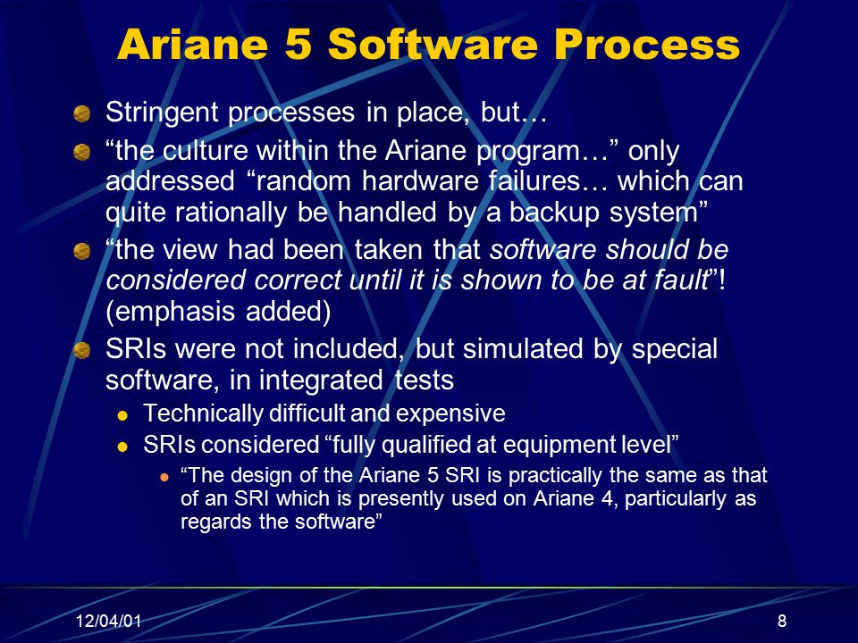 "12/04/018 Ariane 5 Software Process Stringent processes in place, but… ""the culture within the Ariane program…"" only addressed ""random hardware failur"