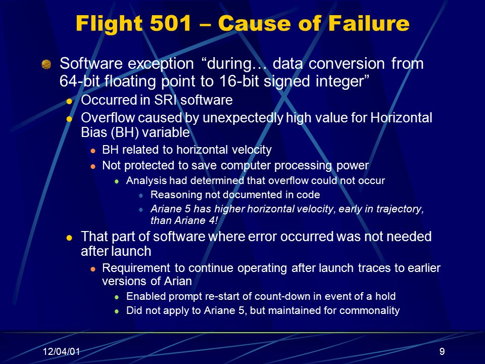 12/04/019 Flight 501 – Cause of Failure Software exception during… data conversion from 64-bit floating point to 16-bit signed integer Occurred in SRI software Overflow caused by unexpectedly high value for Horizontal Bias (BH) variable BH related to horizontal velocity Not protected to save computer processing power Analysis had determined that overflow could not occur Reasoning not documented in code Ariane 5 has higher horizontal velocity, early in trajectory, than Ariane 4.