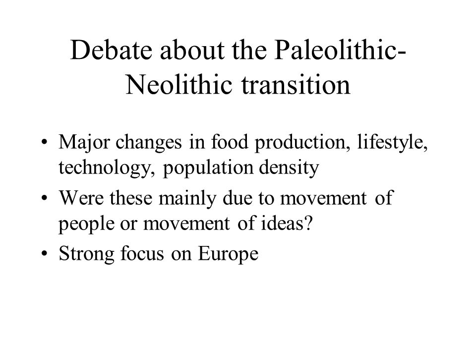 Debate about the Paleolithic- Neolithic transition Major changes in food production, lifestyle, technology, population density Were these mainly due t