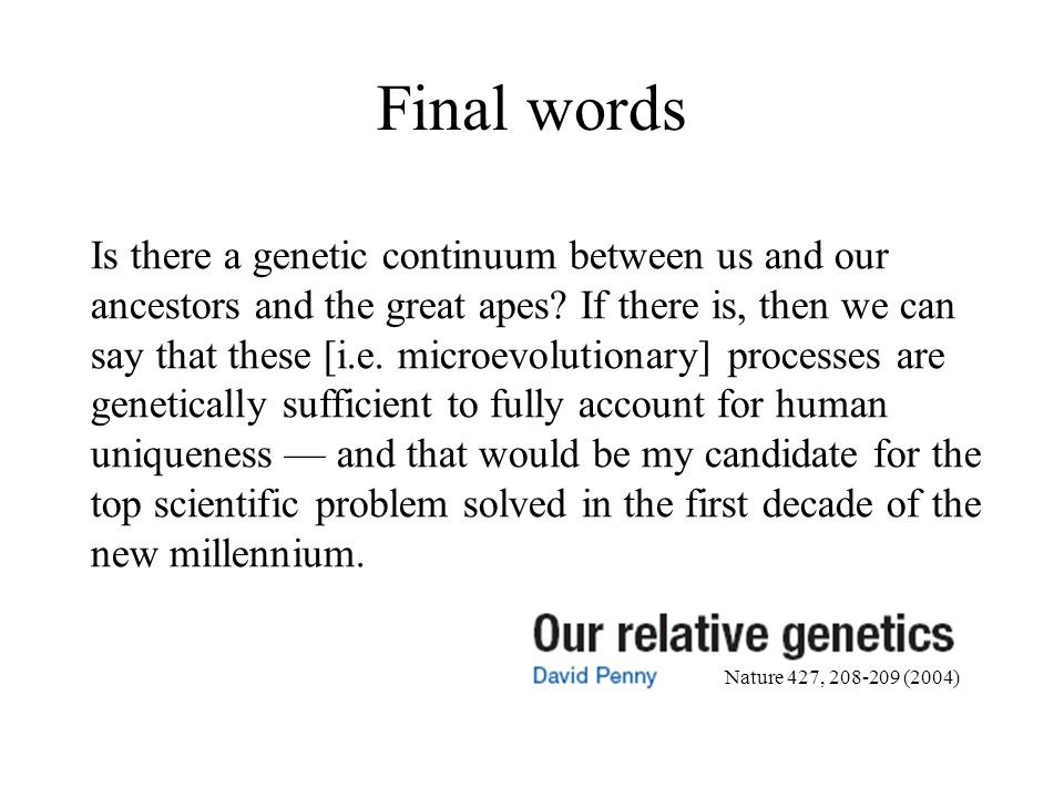 Final words Is there a genetic continuum between us and our ancestors and the great apes? If there is, then we can say that these [i.e. microevolution