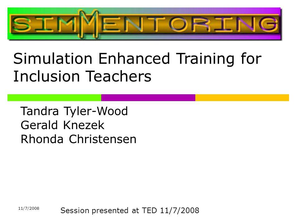Simulation Enhanced Training for Inclusion Teachers Tandra Tyler-Wood Gerald Knezek Rhonda Christensen Session presented at TED 11/7/2008 11/7/2008