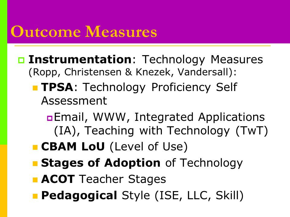 Outcome Measures  Instrumentation: Technology Measures (Ropp, Christensen & Knezek, Vandersall): TPSA: Technology Proficiency Self Assessment  Email, WWW, Integrated Applications (IA), Teaching with Technology (TwT) CBAM LoU (Level of Use) Stages of Adoption of Technology ACOT Teacher Stages Pedagogical Style (ISE, LLC, Skill)