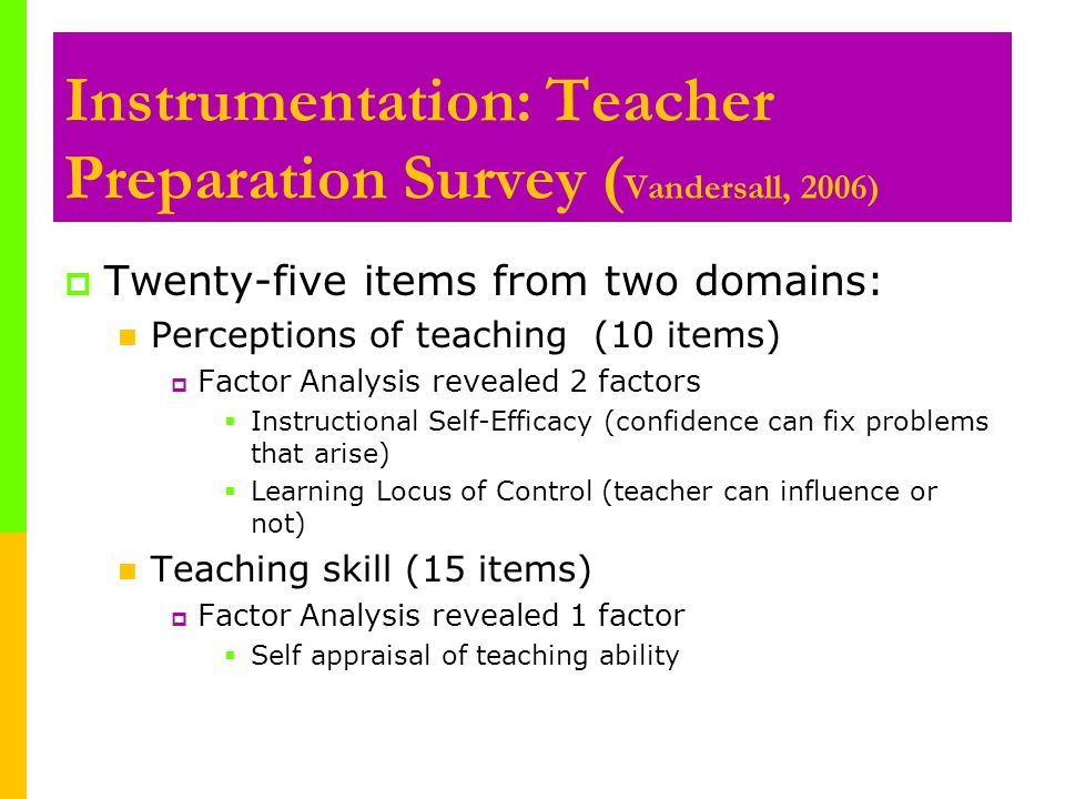 Instrumentation: Teacher Preparation Survey ( Vandersall, 2006)  Twenty-five items from two domains: Perceptions of teaching (10 items)  Factor Analysis revealed 2 factors  Instructional Self-Efficacy (confidence can fix problems that arise)  Learning Locus of Control (teacher can influence or not) Teaching skill (15 items)  Factor Analysis revealed 1 factor  Self appraisal of teaching ability