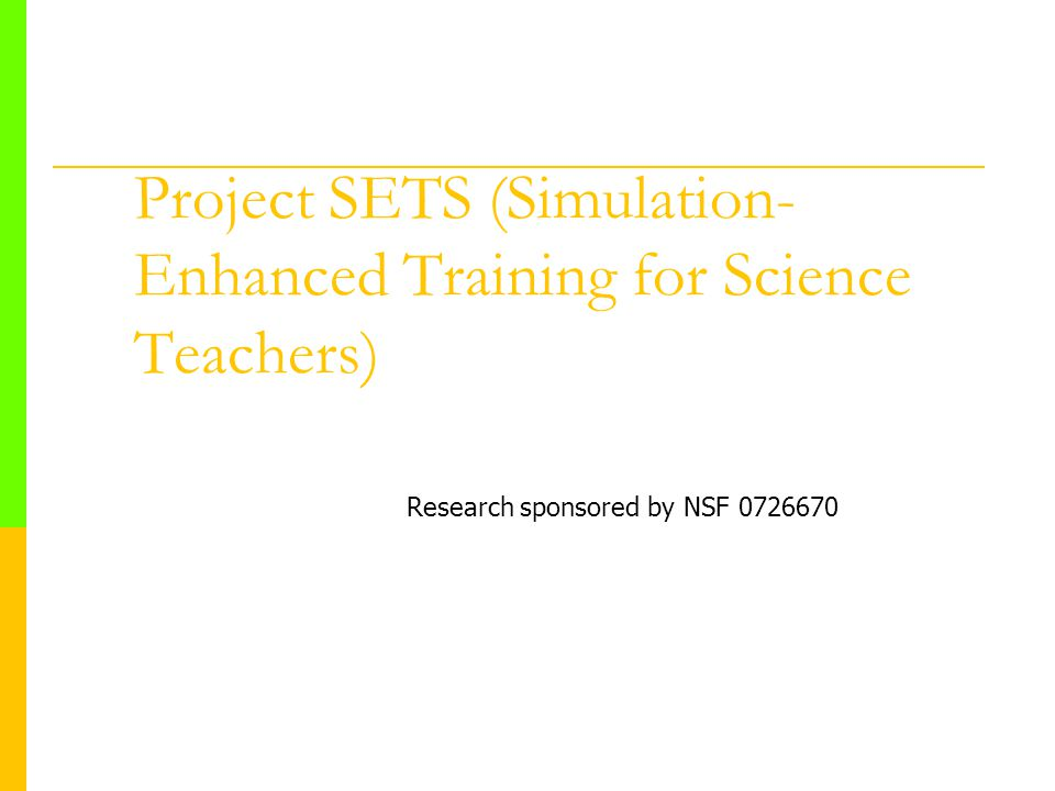 Project SETS (Simulation- Enhanced Training for Science Teachers) Research sponsored by NSF 0726670