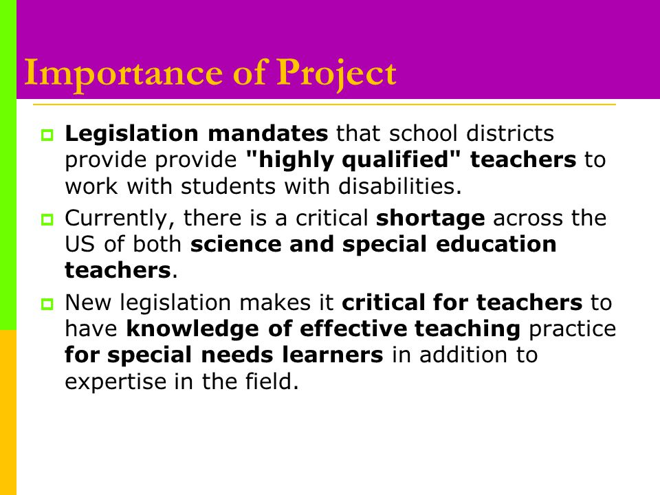 Importance of Project  Legislation mandates that school districts provide provide highly qualified teachers to work with students with disabilities.