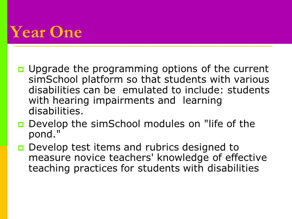 Year One  Upgrade the programming options of the current simSchool platform so that students with various disabilities can be emulated to include: students with hearing impairments and learning disabilities.