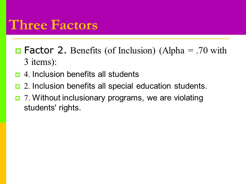  Factor 2.  Factor 2. Benefits (of Inclusion) (Alpha =.70 with 3 items):  4.