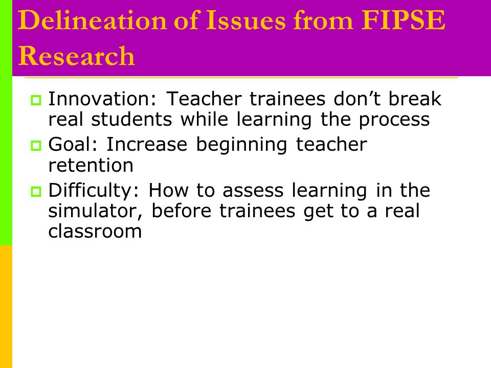 Delineation of Issues from FIPSE Research  Innovation: Teacher trainees don't break real students while learning the process  Goal: Increase beginning teacher retention  Difficulty: How to assess learning in the simulator, before trainees get to a real classroom
