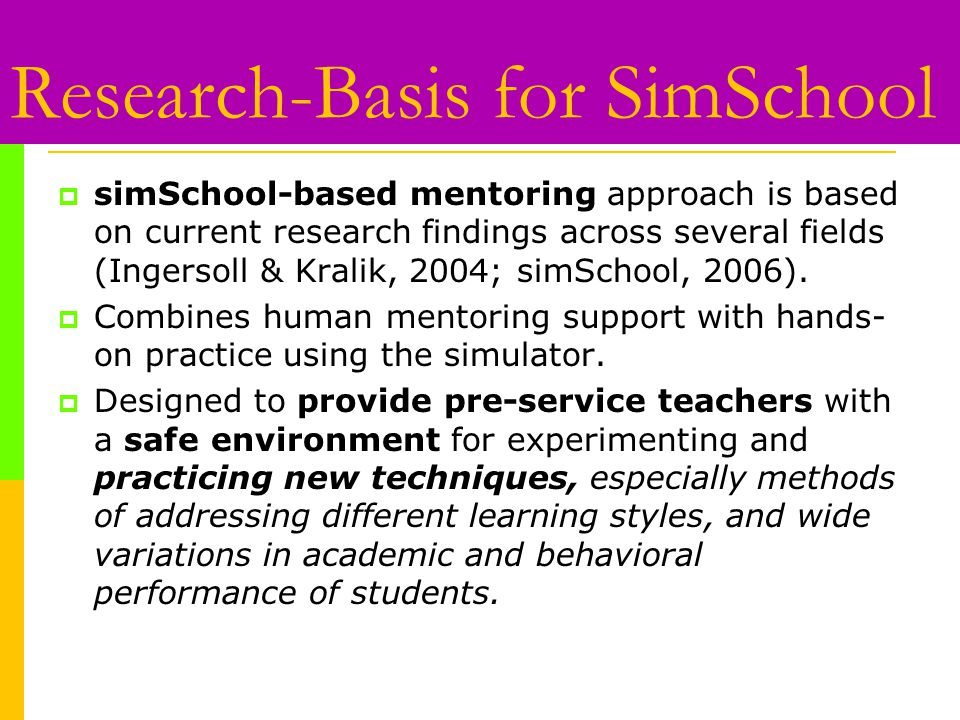 Research-Basis for SimSchool  simSchool-based mentoring approach is based on current research findings across several fields (Ingersoll & Kralik, 2004; simSchool, 2006).