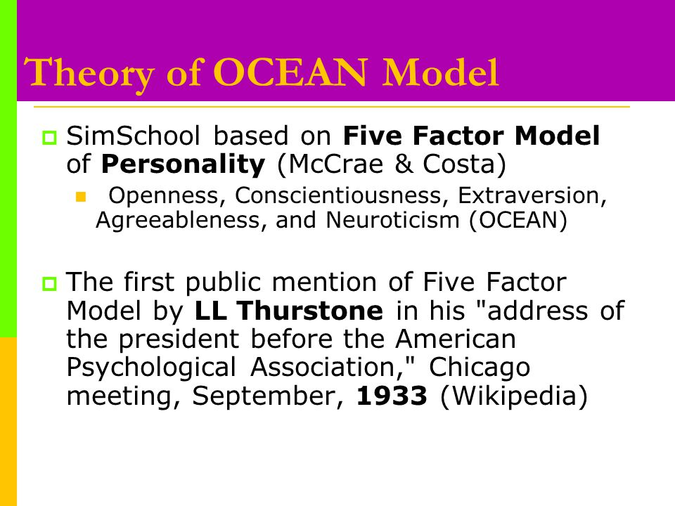 Theory of OCEAN Model  SimSchool based on Five Factor Model of Personality (McCrae & Costa) Openness, Conscientiousness, Extraversion, Agreeableness, and Neuroticism (OCEAN)  The first public mention of Five Factor Model by LL Thurstone in his address of the president before the American Psychological Association, Chicago meeting, September, 1933 (Wikipedia)