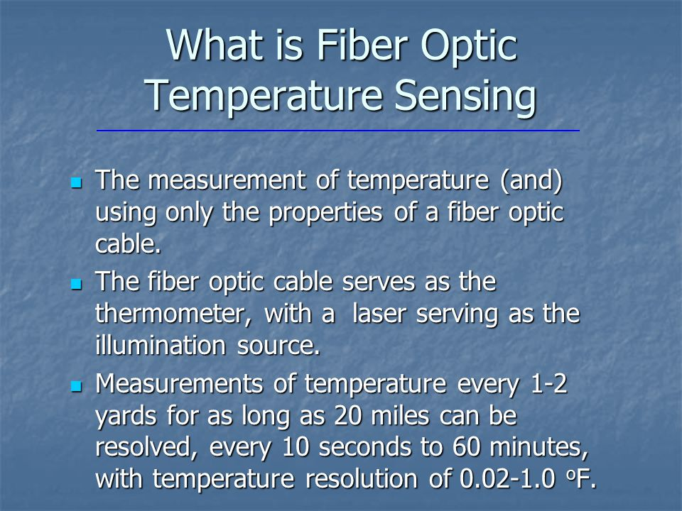 What is Fiber Optic Temperature Sensing The measurement of temperature (and) using only the properties of a fiber optic cable.